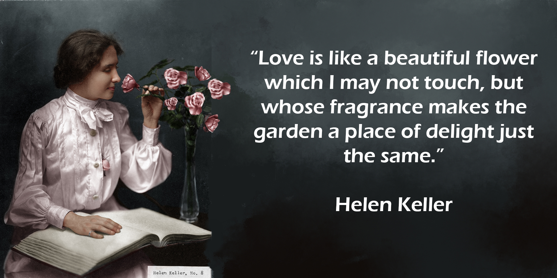 Love is like a beautiful flower which I may not touch, but whose fragrance makes the garden a place of delight just the same. Helen Keller.